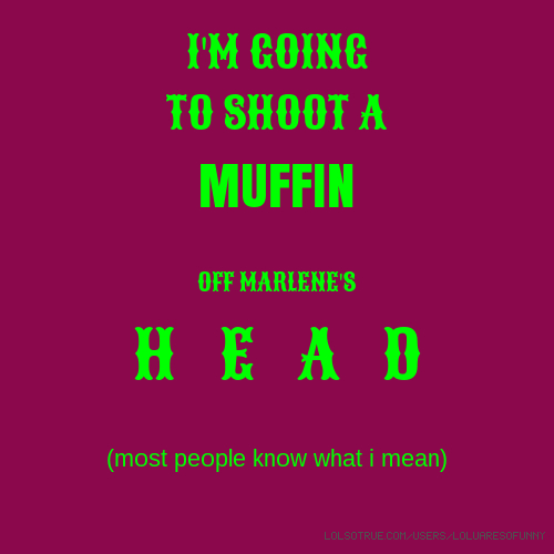 I'M GOING TO SHOOT A MUFFIN OFF MARLENE'S H E A D (most people know what i mean)