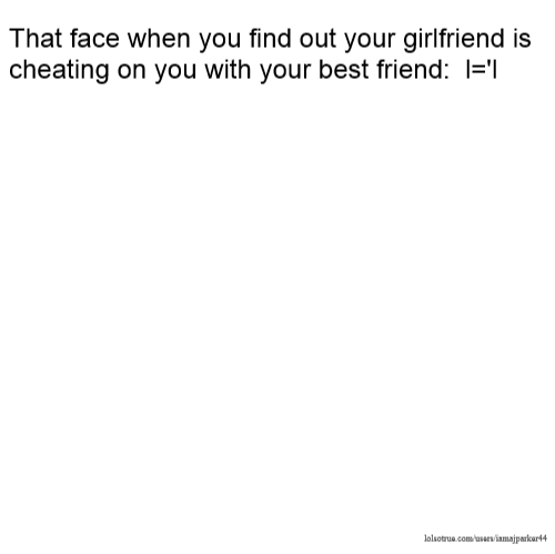 That face when you find out your girlfriend is cheating on you with your best friend: l='l
