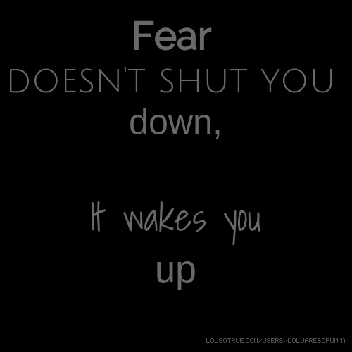 Fear doesn't shut you down, It wakes you up