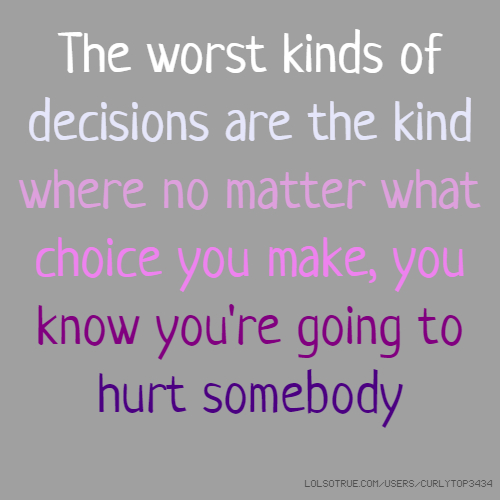 The worst kinds of decisions are the kind where no matter what choice you make, you know you're going to hurt somebody