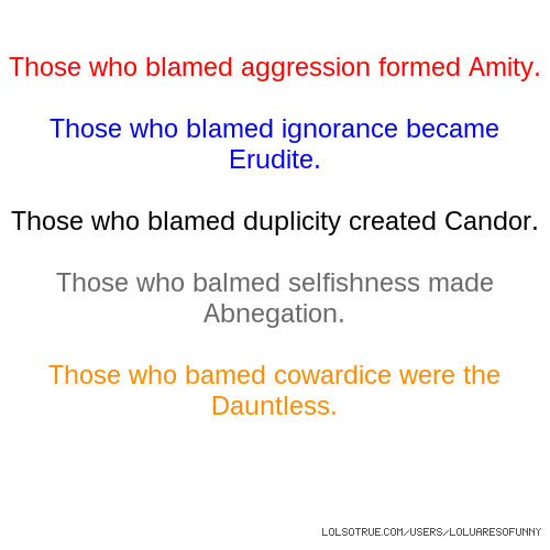 Those who blamed aggression formed Amity. Those who blamed ignorance became Erudite. Those who blamed duplicity created Candor. Those who balmed selfishness made Abnegation. Those who bamed cowardice were the Dauntless.