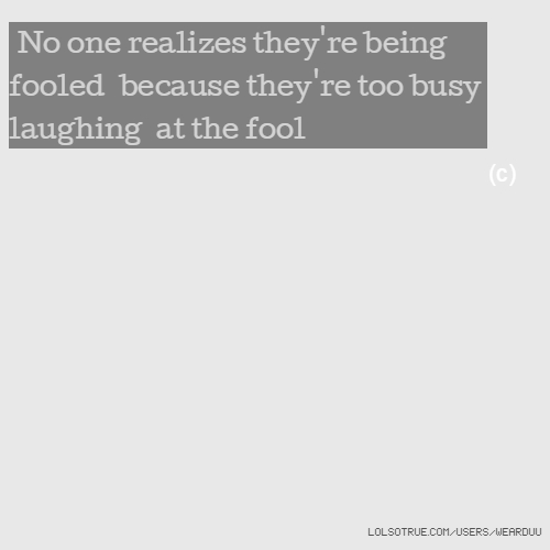 No one realizes they're being fooled because they're too busy laughing at the fool (c)