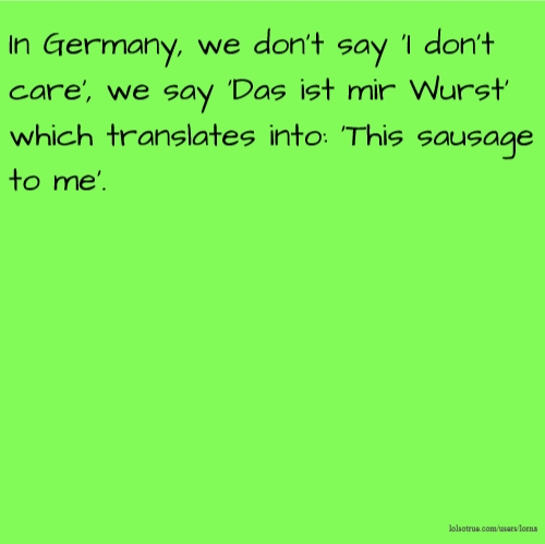 In Germany, we don't say 'I don't care', we say 'Das ist mir Wurst' which translates into: 'This sausage to me'.