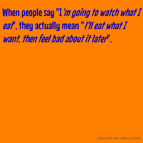 "When people say ""I'm going to watch what I eat"", they actually mean ""l'll eat what I want, then feel bad about it later""."