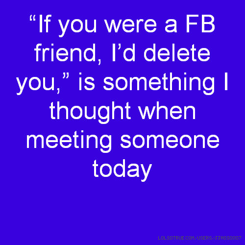 """If you were a FB friend, I'd delete you,"" is something I thought when meeting someone today"