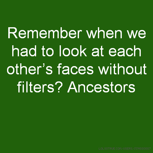 Remember when we had to look at each other's faces without filters? Ancestors