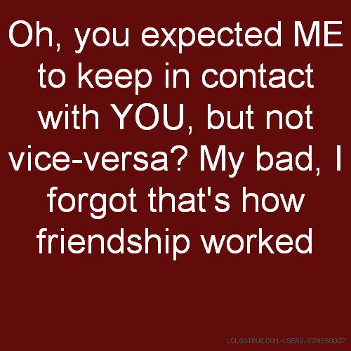 Oh, you expected ME to keep in contact with YOU, but not vice-versa? My bad, I forgot that's how friendship worked