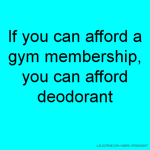 If you can afford a gym membership, you can afford deodorant