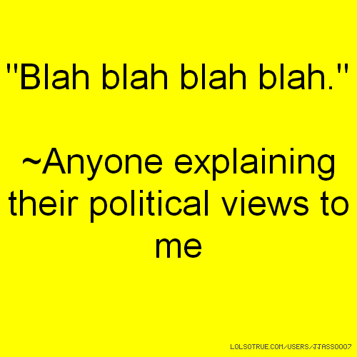 """Blah blah blah blah."" ~Anyone explaining their political views to me"