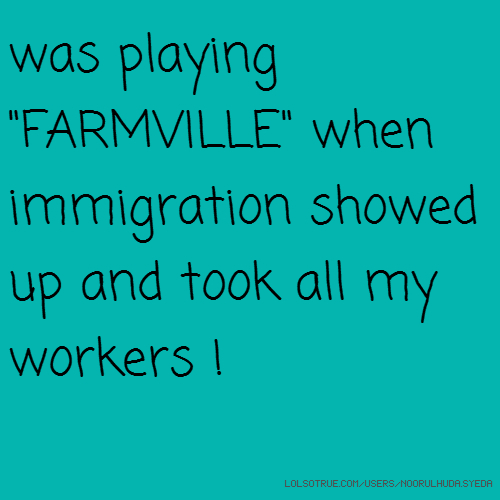 "was playing ""FARMVILLE"" when immigration showed up and took all my workers !"