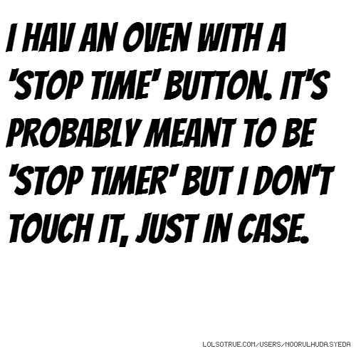 i hav an oven with a 'stop time' button. It's probably meant to be 'stop timer' but I don't touch it, just in case.