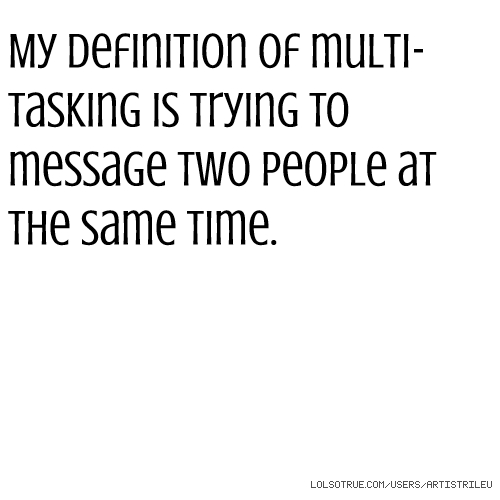 My definition of multi-tasking is trying to message two people at the same time.