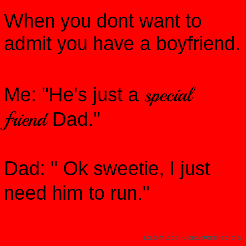 "When you dont want to admit you have a boyfriend. Me: ""He's just a special friend Dad."" Dad: "" Ok sweetie, I just need him to run."""