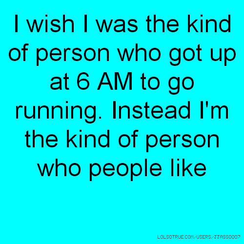 I wish I was the kind of person who got up at 6 AM to go running. Instead I'm the kind of person who people like
