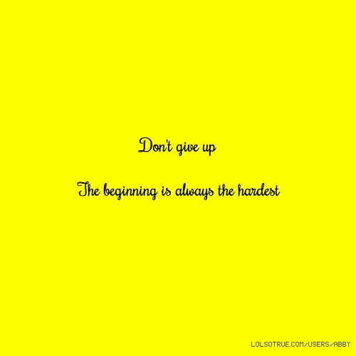 Don't give up The beginning is always the hardest