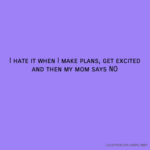 I hate it when I make plans, get excited and then my mom says NO