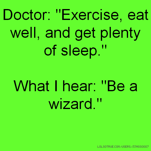 """Doctor: """"Exercise, eat well, and get plenty of sleep."""" What I hear: """"Be a wizard."""""""