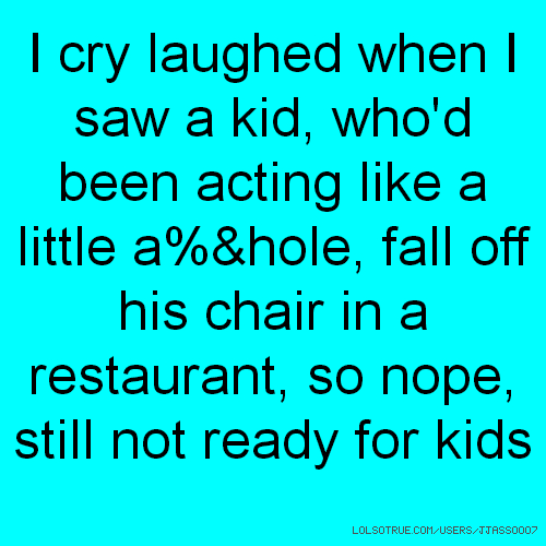 I cry laughed when I saw a kid, who'd been acting like a little a%&hole, fall off his chair in a restaurant, so nope, still not ready for kids