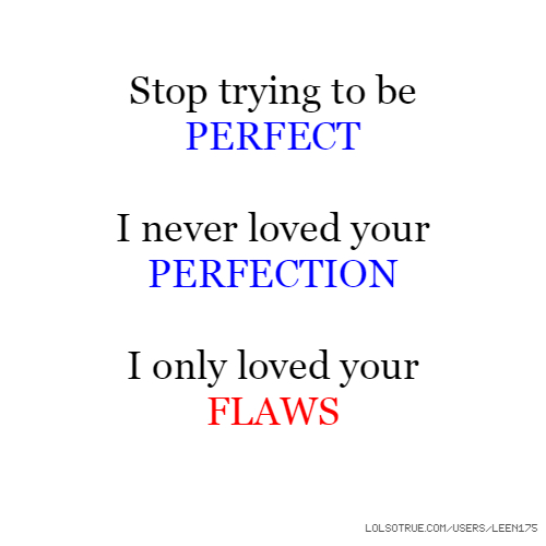 Stop trying to be PERFECT I never loved your PERFECTION I only loved your FLAWS