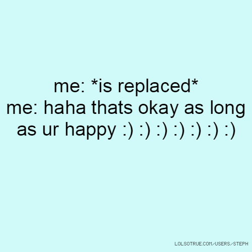 me: *is replaced* me: haha thats okay as long as ur happy :) :) :) :) :) :) :)