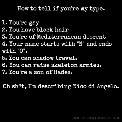 "How to tell if you're my type. 1. You're gay 2. You have black hair 3. You're of Mediterranean descent 4. Your name starts with ""N"" and ends with ""O"". 5. You can shadow travel. 6. You can raise skeleton armies. 7. You're a son of Hades. Oh sh*t, I'm describing Nico di Angelo."
