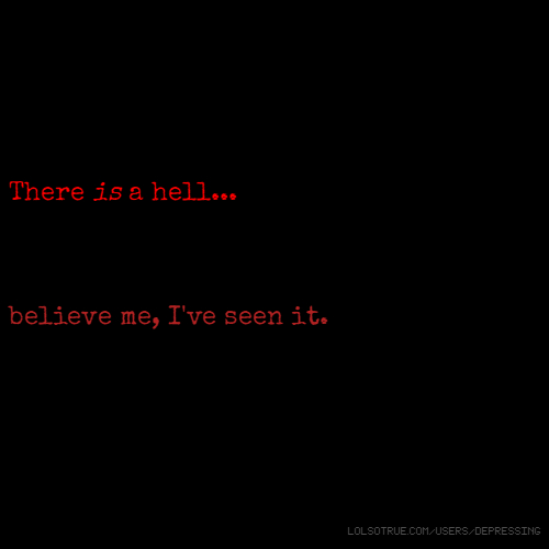 There is a hell... believe me, I've seen it.