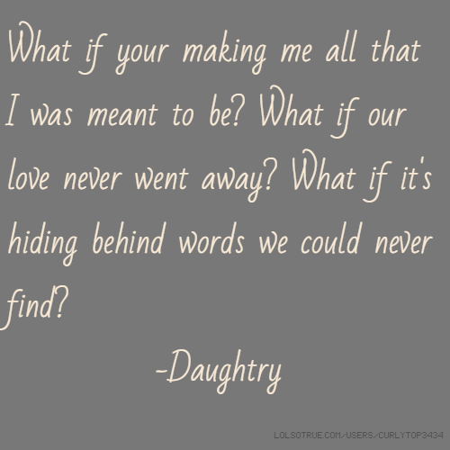 What if your making me all that I was meant to be? What if our love never went away? What if it's hiding behind words we could never find? -Daughtry