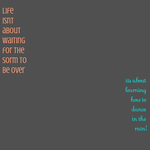 life isnt about waiting for the sorm to be over its about learning how to dance in the rain!