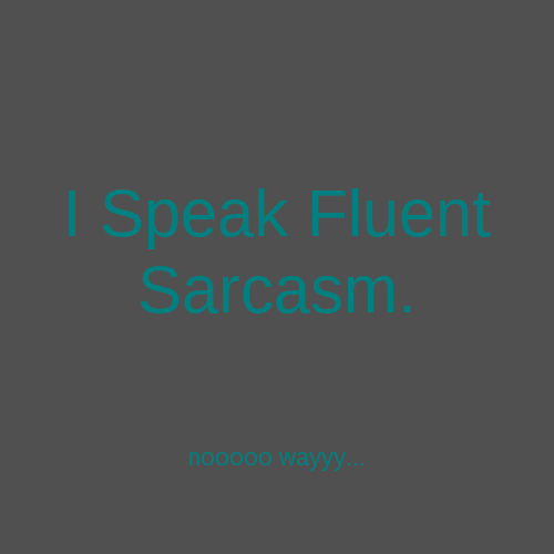 I Speak Fluent Sarcasm. nooooo wayyy...