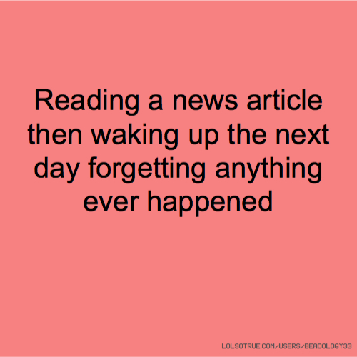 Reading a news article then waking up the next day forgetting anything ever happened