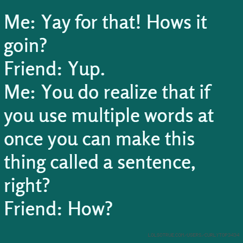 Me: Yay for that! Hows it goin? Friend: Yup. Me: You do realize that if you use multiple words at once you can make this thing called a sentence, right? Friend: How?