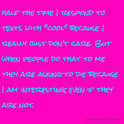 """half the time I respond to texts with """"cool"""" because I really just don't care. But when people do that to me they are asking to die because I am interesting, even if they are not."""
