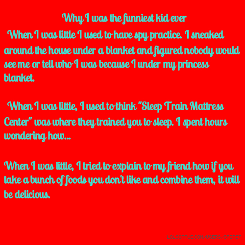 """Why I was the funniest kid ever When I was little I used to have spy practice. I sneaked around the house under a blanket and figured nobody would see me or tell who I was because I under my princess blanket. When I was little, I used to think """"Sleep Train Mattress Center"""" was where they trained you to sleep. I spent hours wondering how... When I was little, I tried to explain to my friend how if you take a bunch of foods you don't like and combine them, it will be delicious."""