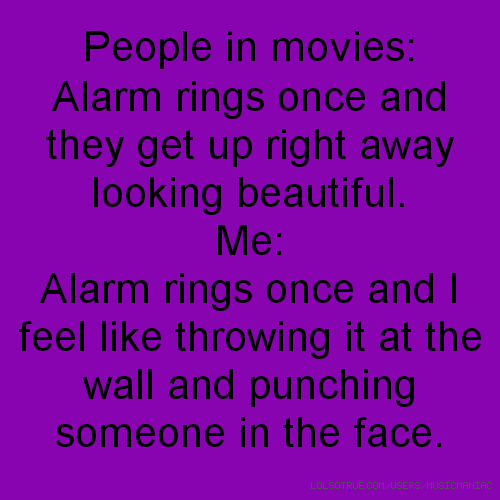 People in movies: Alarm rings once and they get up right away looking beautiful. Me: Alarm rings once and I feel like throwing it at the wall and punching someone in the face.