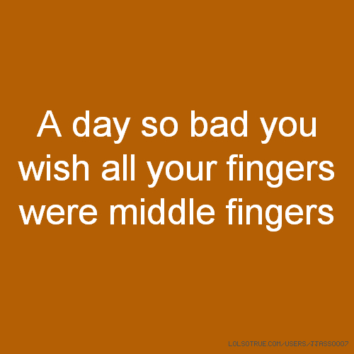 A day so bad you wish all your fingers were middle fingers