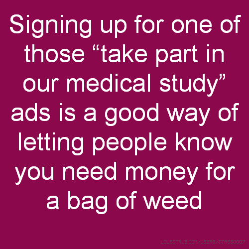 "Signing up for one of those ""take part in our medical study"" ads is a good way of letting people know you need money for a bag of weed"