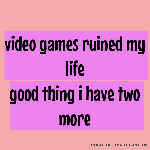 video games ruined my life good thing i have two more