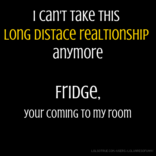 I can't take this long distace realtionship anymore Fridge, your coming to my room