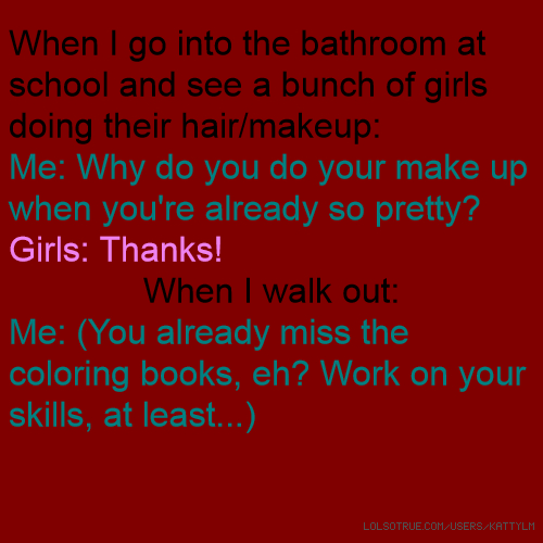 When I go into the bathroom at school and see a bunch of girls doing their hair/makeup: Me: Why do you do your make up when you're already so pretty? Girls: Thanks! When I walk out: Me: (You already miss the coloring books, eh? Work on your skills, at least...)