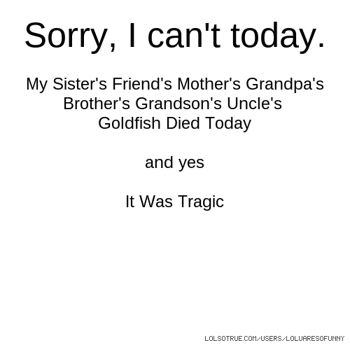 Sorry, I can't today. My Sister's Friend's Mother's Grandpa's Brother's Grandson's Uncle's Goldfish Died Today and yes It Was Tragic