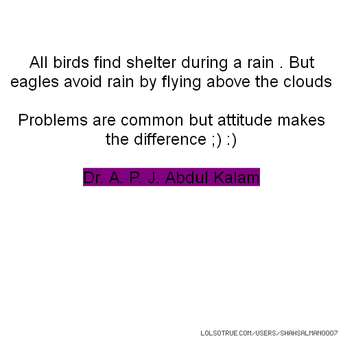 All birds find shelter during a rain . But eagles avoid rain by flying above the clouds Problems are common but attitude makes the difference ;) :) Dr. A. P. J. Abdul Kalam