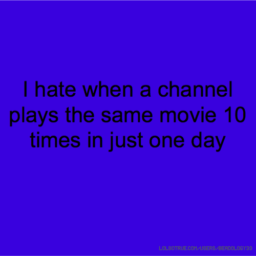 I hate when a channel plays the same movie 10 times in just one day
