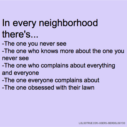 In every neighborhood there's... -The one you never see -The one who knows more about the one you never see -The one who complains about everything and everyone -The one everyone complains about -The one obsessed with their lawn