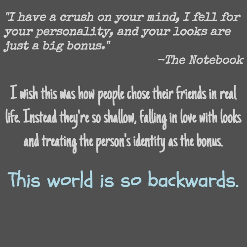 """""""I have a crush on your mind, I fell for your personality, and your looks are just a big bonus."""" -The Notebook I wish this was how people chose their friends in real life. Instead they're so shallow, falling in love with looks and treating the person's identity as the bonus. This world is so backwards."""