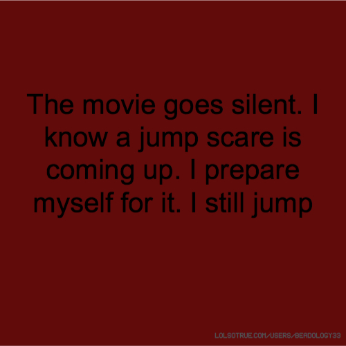 The movie goes silent. I know a jump scare is coming up. I prepare myself for it. I still jump