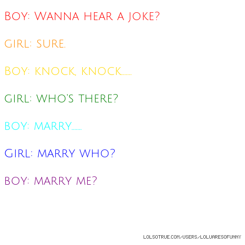 Boy: Wanna hear a joke? girl: sure. Boy: knock, knock....... girl: who's there? boy: marry....... Girl: marry who? boy: marry me?