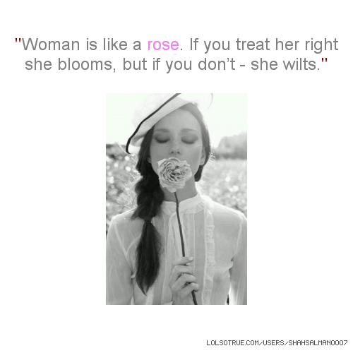 ''Woman is like a rose. If you treat her right she blooms, but if you don't - she wilts.''