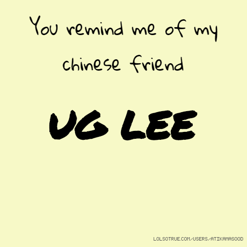 You remind me of my chinese friend UG LEE