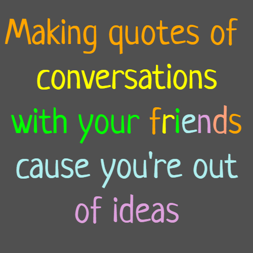Making quotes of conversations with your friends cause you're out of ideas