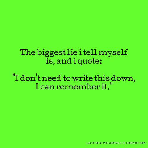"The biggest lie i tell myself is, and i quote: ""I don't need to write this down, I can remember it."""